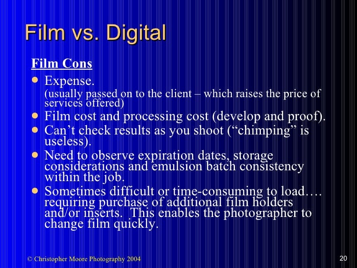 Film vs. Digital <ul><li>Film Cons </li></ul><ul><li>Expense. </li></ul><ul><li>(usually passed on to the client – which r...