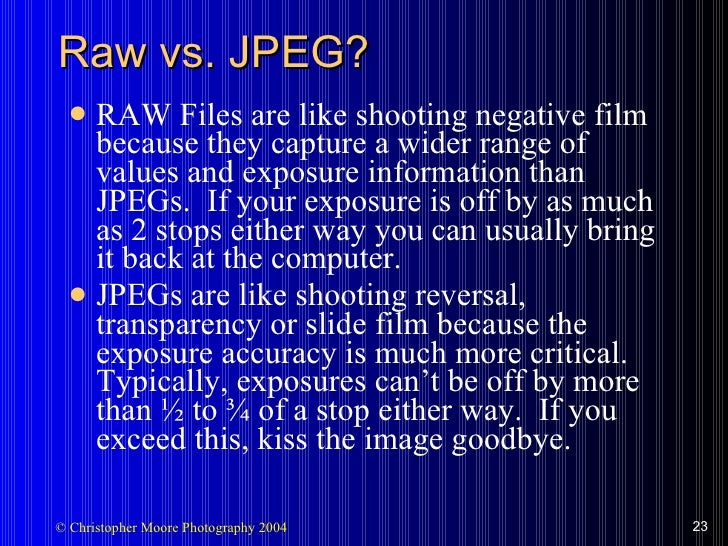 Raw vs. JPEG? <ul><li>RAW Files are like shooting negative film because they capture a wider range of values and exposure ...