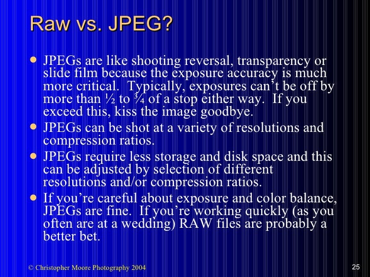 Raw vs. JPEG? <ul><li>JPEGs are like shooting reversal, transparency or slide film because the exposure accuracy is much m...