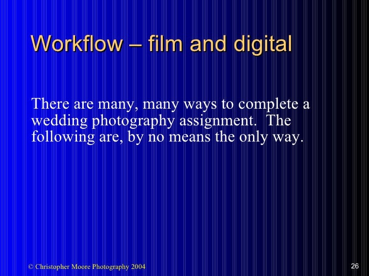 Workflow  –  film and digital <ul><li>There are many, many ways to complete a wedding photography assignment.  The followi...