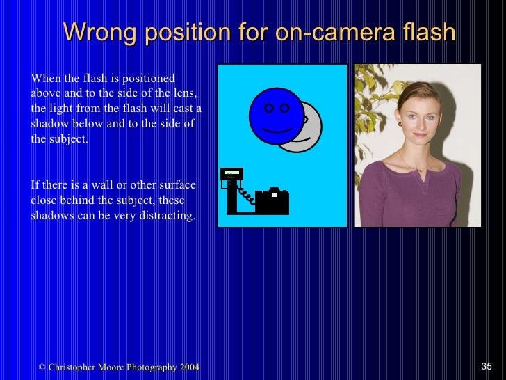 Wrong position for on-camera flash When the flash is positioned above and to the side of the lens, the light from the flas...