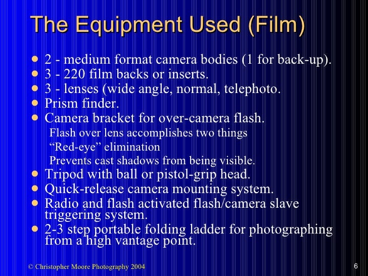 The Equipment Used (Film) <ul><li>2 - medium format camera bodies (1 for back-up). </li></ul><ul><li>3 - 220 film backs or...