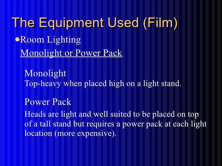 The Equipment Used (Film) <ul><li>Room Lighting </li></ul><ul><ul><ul><li>Monolight or Power Pack </li></ul></ul></ul><ul>...