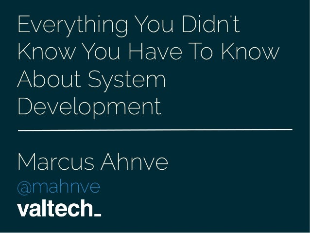Everything You DidntKnow You Have To KnowAbout SystemDevelopmentMarcus Ahnve@mahnve