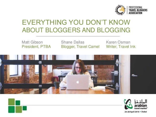 EVERYTHING YOU DON'T KNOW ABOUT BLOGGERS AND BLOGGING Matt Gibson President, PTBA Shane Dallas Blogger, Travel Camel Karen...