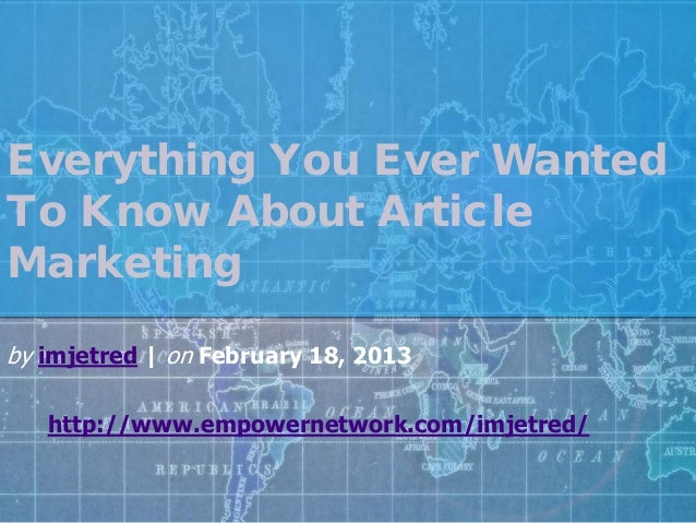 Everything You Ever WantedTo Know About ArticleMarketingby imjetred | on February 18, 2013http://www.empowernetwork.com/im...