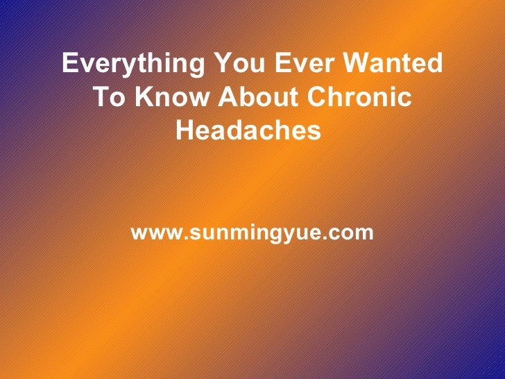 Everything You Ever Wanted To Know About Chronic Headaches  www.sunmingyue.com