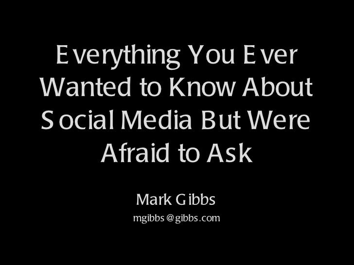 Everything You Ever Wanted to Know About Social Media But Were Afraid to Ask Mark Gibbs [email_address]