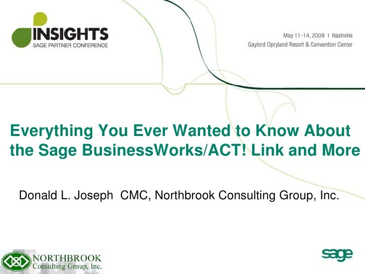 Everything You Ever Wanted to Know About the Sage BusinessWorks/ACT! Link and More   Donald L. Joseph CMC, Northbrook Cons...