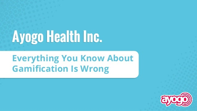 Everything You Know About Gamification Is Wrong Ayogo Health Inc.