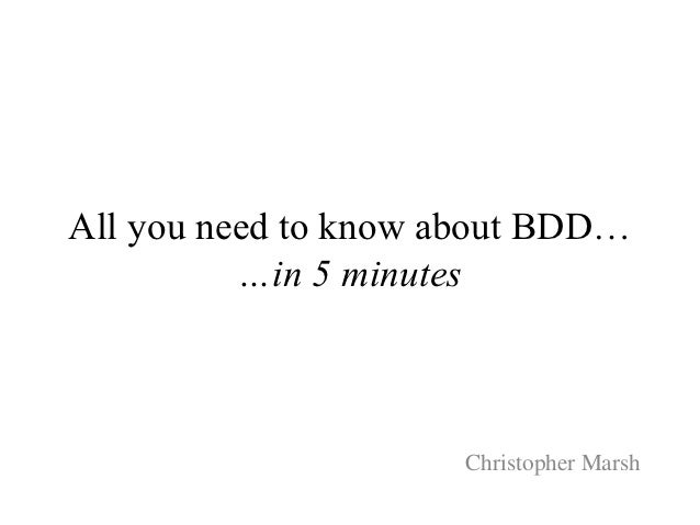 All you need to know about BDD…          …in 5 minutes                     Christopher Marsh