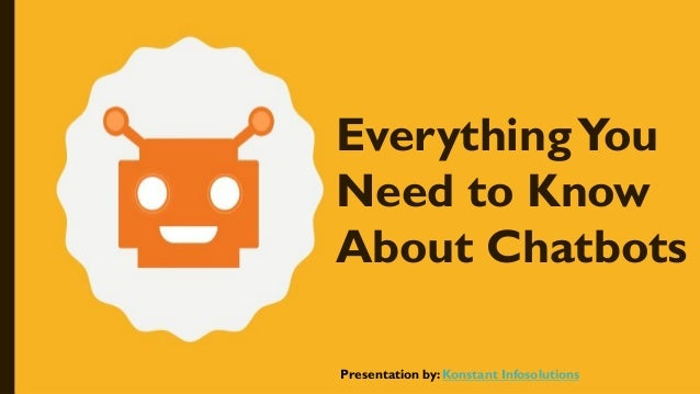 EverythingYou Need to Know About Chatbots Presentation by: Konstant Infosolutions