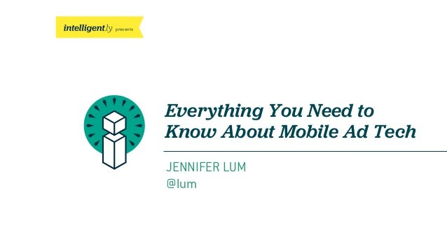 presents Everything You Need to Know About Mobile Ad Tech JENNIFER LUM @lum