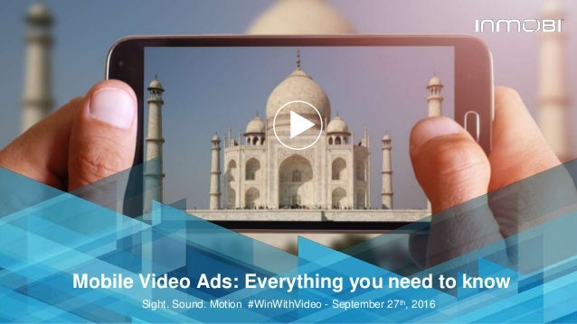 © InMobi 2016www.inmobi.com Mobile Video Ads: Everything you need to know Sight. Sound. Motion #WinWithVideo - September 2...