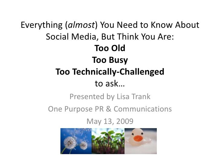 Everything (almost) You Need to Know About       Social Media, But Think You Are:                   Too Old               ...