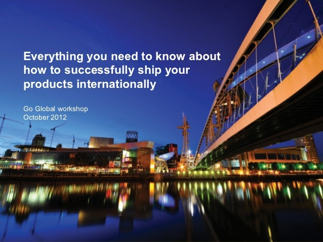 Everything you need to know abouthow to successfully ship yourproducts internationallyGo Global workshopOctober 2012      ...
