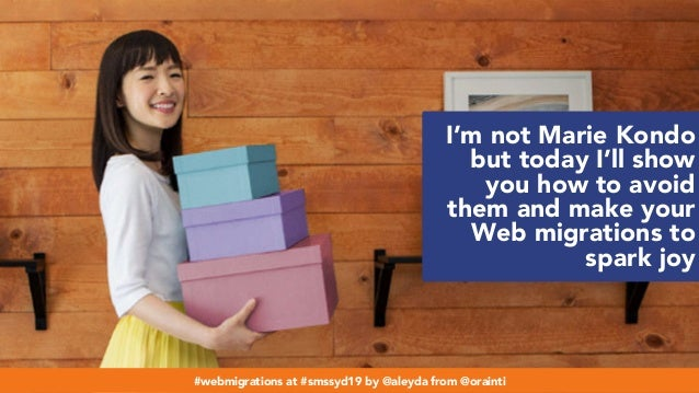 #webmigrations at #smssyd19 by @aleyda from @orainti I'm not Marie Kondo but today I'll show you how to avoid them and mak...