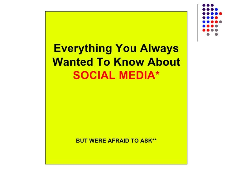 Everything You Always Wanted To Know About  SOCIAL MEDIA* BUT WERE AFRAID TO ASK**