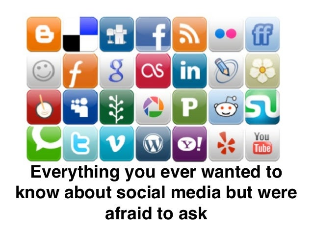 Everything you ever wanted to  know about social media but were  afraid to ask