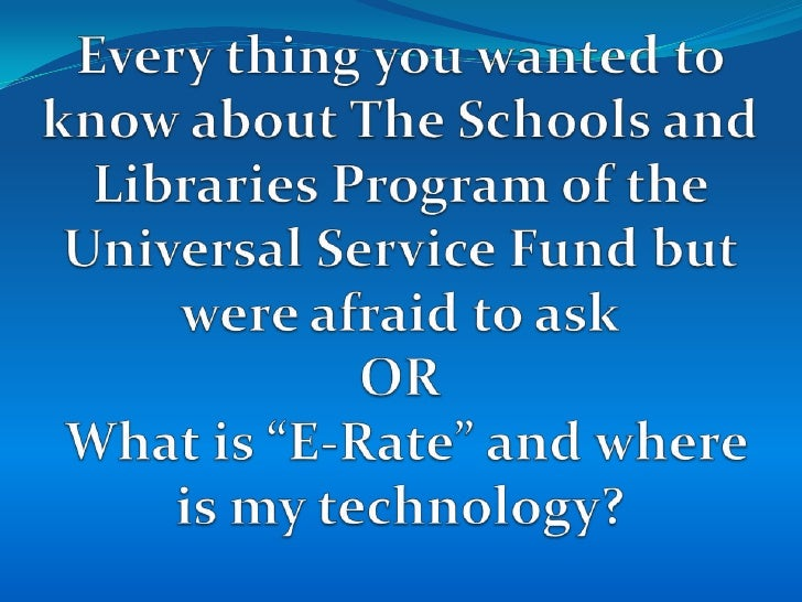 Every thing you wanted to know about The Schools and Libraries Program of the Universal Service Fund but were afraid to as...