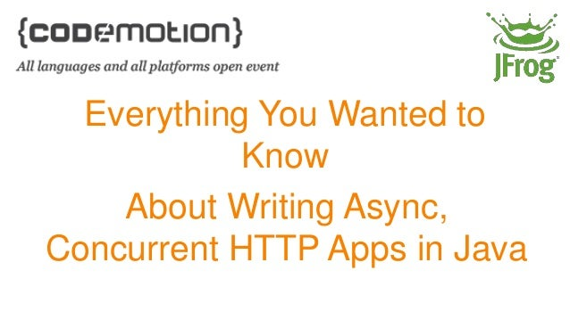 Everything You Wanted to  Know  About Writing Async,  Concurrent HTTP Apps in Java