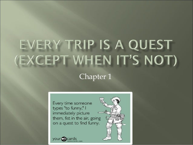 chapter 1 every trip is a quest except when it s not Directions: these questions are meant to guide your reading your responses should be written out on your chapter 1: every trip is a quest (except when it's not) 1.