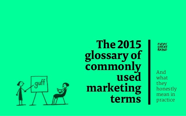The2015 glossaryof commonly used marketing terms And what they honestly mean in practice