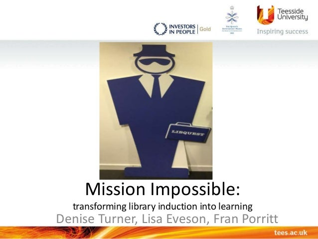 Mission Impossible: transforming library induction into learning Denise Turner, Lisa Eveson, Fran Porritt