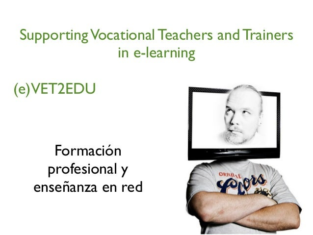 SupportingVocational Teachers and Trainers in e-learning (e)VET2EDU Formación profesional y enseñanza en red