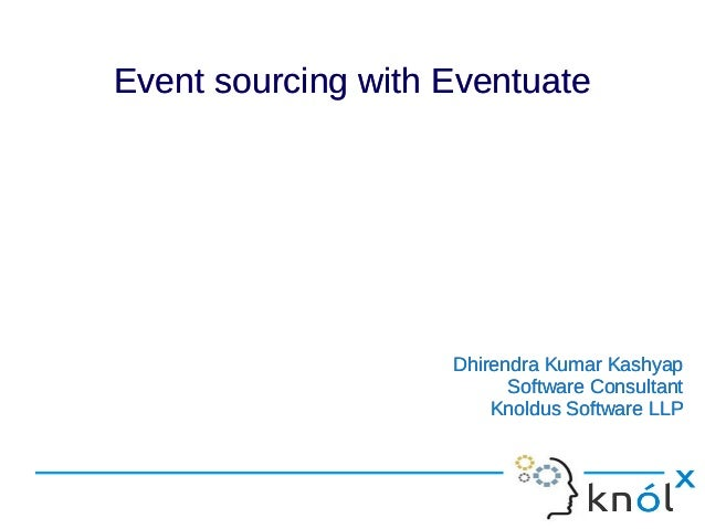 Event sourcing with EventuateEvent sourcing with Eventuate Dhirendra Kumar Kashyap Software Consultant Knoldus Software LL...