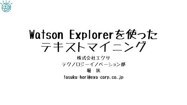 Watson Explorerを使った テキストマイニング 株式会社エクサ テクノロジーイノベーション部 堀 扶 tasuku-hori@exa-corp.co.jp