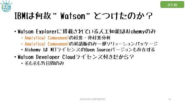 """IBMは何故""""Watson""""とつけたのか? • Watson Explorerに搭載されている人工知能はAlchemyのみ • Analytical Componentの好意・非好意分析 • Analytical Componentの英語版のみ..."""
