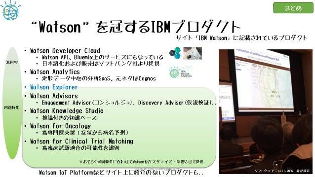 """Watson""を冠するIBMプロダクト • Watson Developer Cloud • Watson API、Bluemix上のサービスにもなっている • 日本語化および販売はソフトバンク社より提供 • Watson Analytics..."