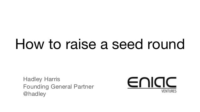 How to raise a seed round Hadley Harris Founding General Partner @hadley