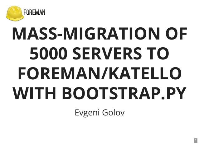MASS-MIGRATION OF 5000 SERVERS TO FOREMAN/KATELLO WITH BOOTSTRAP.PY Evgeni Golov 1