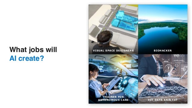 What jobs will  AI create? VISUAL SPACE DESIGNERS BIOHACKER TRAINER FOR  AUTONOMOUS CARS IOT DATA ANALYST