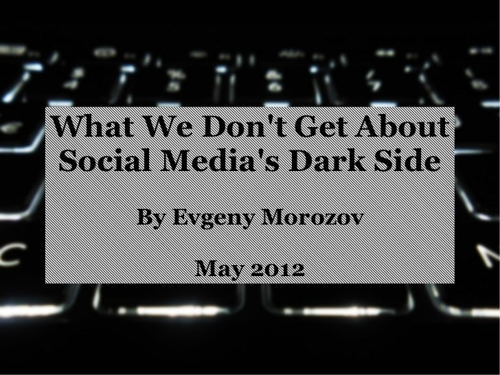 What We Dont Get AboutSocial Medias Dark Side     By Evgeny Morozov         May 2012