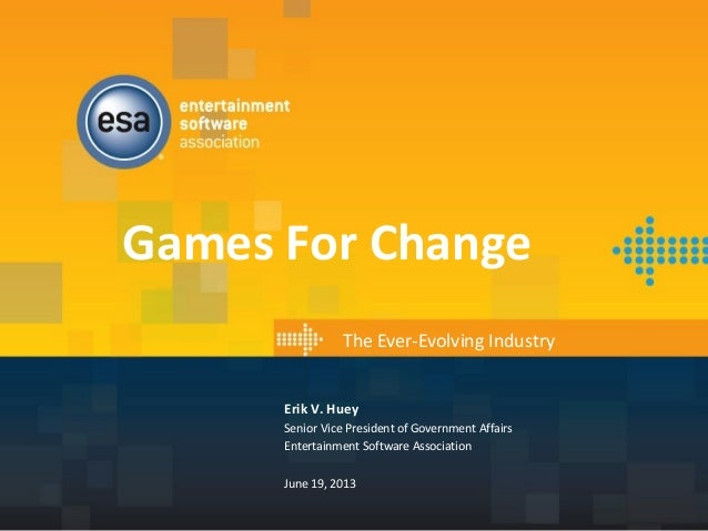 Games For Change The Ever-Evolving Industry Erik V. Huey Senior Vice President of Government Affairs Entertainment Softwar...