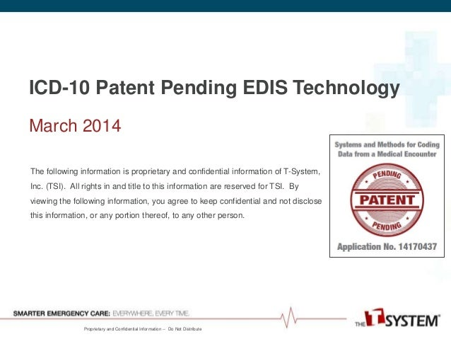 Proprietary and Confidential Information -- Do Not Distribute ICD-10 Patent Pending EDIS Technology March 2014 The followi...