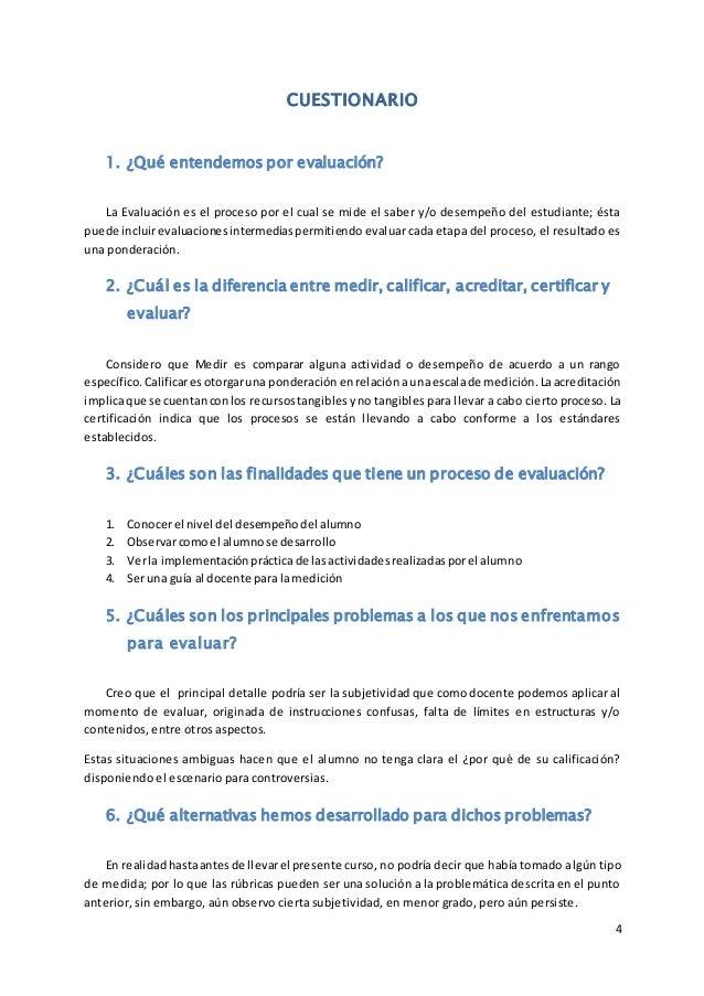 4 CUESTIONARIO 1. ¿Qué entendemos por evaluación? La Evaluación es el proceso por el cual se mide el saber y/o desempeño d...
