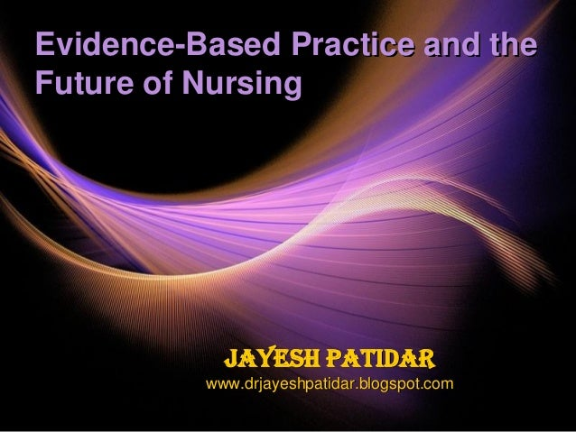 Evidence-Based Practice and theFuture of NursingJayesh Patidarwww.drjayeshpatidar.blogspot.com