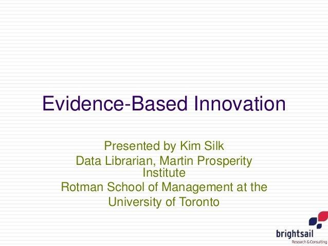 Evidence-Based Innovation  Presented by Kim Silk  Data Librarian, Martin Prosperity  Institute  Rotman School of Managemen...