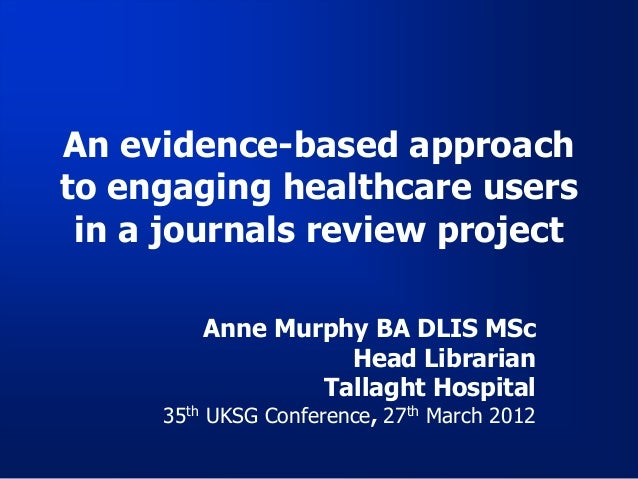 An evidence-based approachto engaging healthcare users in a journals review project        Anne Murphy BA DLIS MSc        ...
