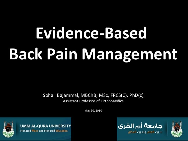 Evidence-Based  Back Pain Management Sohail Bajammal, MBChB, MSc, FRCS(C), PhD(c) Assistant Professor of Orthopaedics May ...