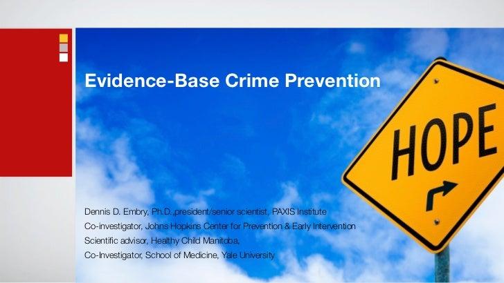 Evidence-Base Crime PreventionDennis D. Embry, Ph.D.,president/senior scientist, PAXIS InstituteCo-investigator, Johns Hop...
