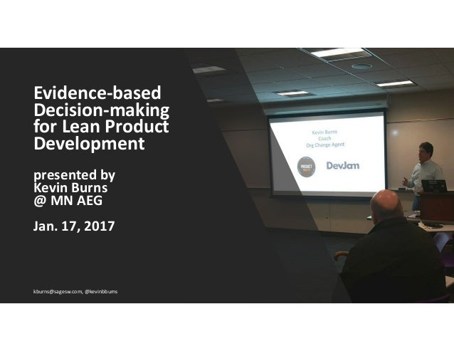 Evidence-based Decision-making for Lean Product Development presented by Kevin Burns @ MN AEG Jan. 17, 2017 kburns@sagesw....