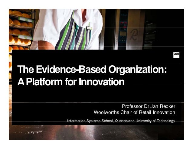 The Evidence-Based Organization:APlatform for InnovationAPlatform for InnovationProfessor Dr Jan ReckerWoolworths Chair of...
