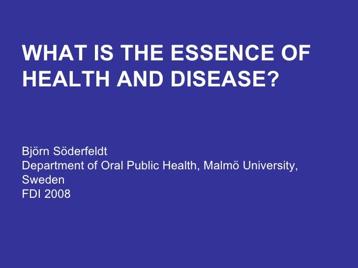 WHAT IS THE ESSENCE OF HEALTH AND DISEASE? Björn Söderfeldt Department of Oral Public Health, Malmö University, Sweden FDI...