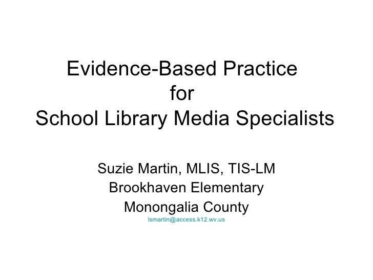 Evidence-Based Practice  for  School Library Media Specialists Suzie Martin, MLIS, TIS-LM Brookhaven Elementary Monongalia...