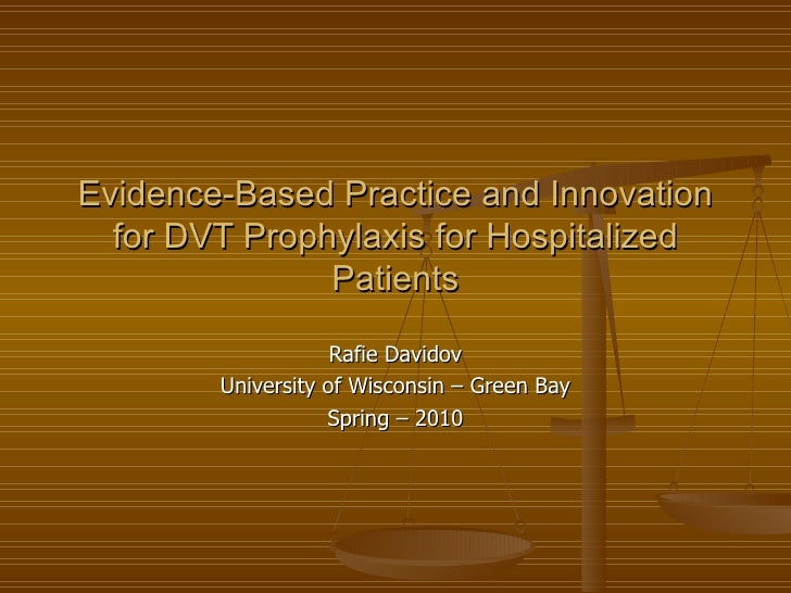 Evidence-Based Practice and Innovation for DVT Prophylaxis for Hospitalized Patients Rafie Davidov University of Wisconsin...